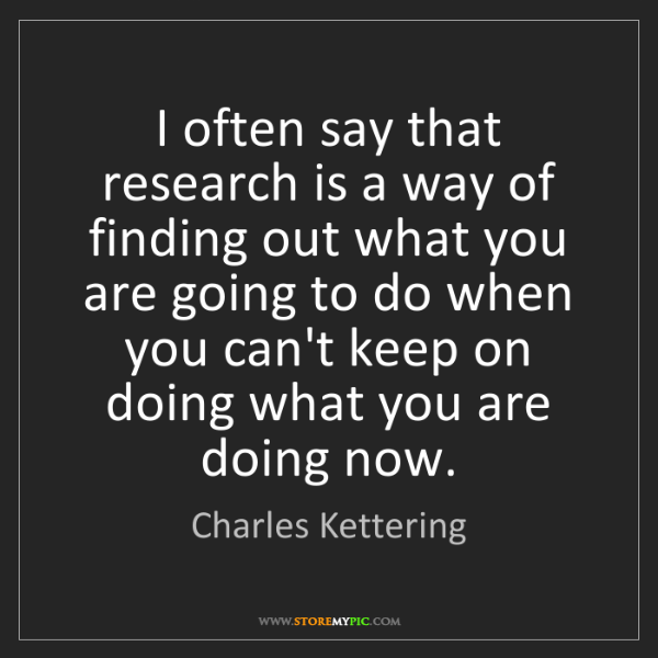 Charles Kettering: I often say that research is a way of finding out what...