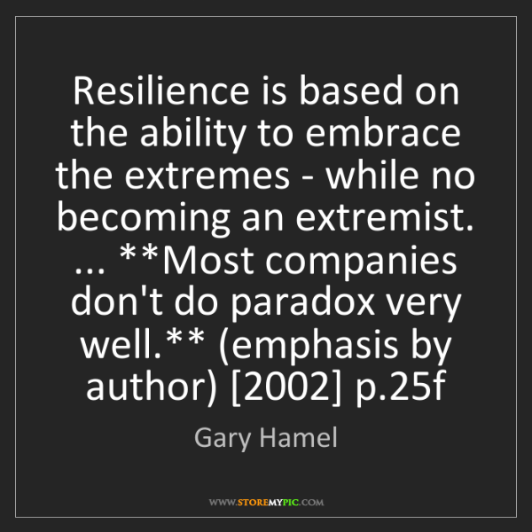 Gary Hamel: Resilience is based on the ability to embrace the extremes...