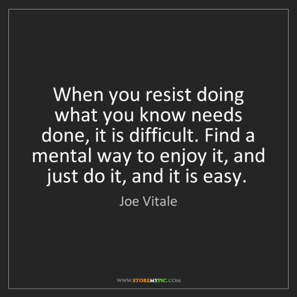 Joe Vitale: When you resist doing what you know needs done, it is...