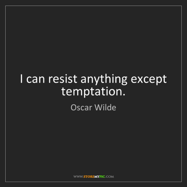 Oscar Wilde: I can resist anything except temptation.
