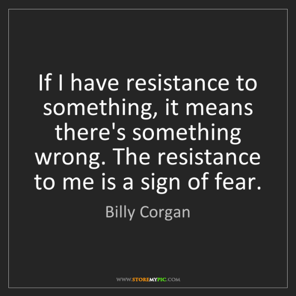 Billy Corgan: If I have resistance to something, it means there's something...