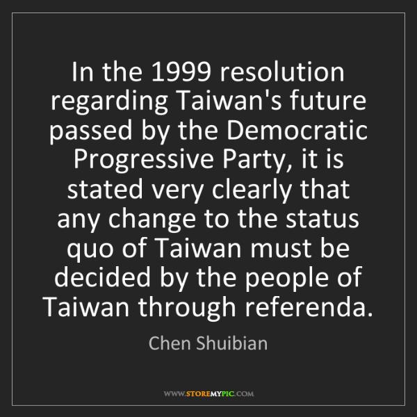 Chen Shuibian: In the 1999 resolution regarding Taiwan's future passed...