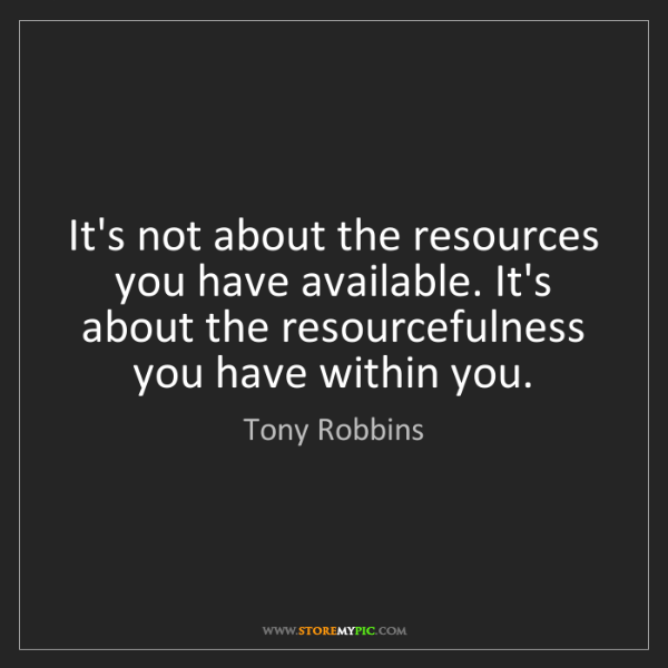 Tony Robbins: It's not about the resources you have available. It's...