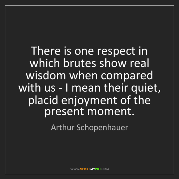 Arthur Schopenhauer: There is one respect in which brutes show real wisdom...