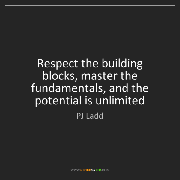 PJ Ladd: Respect the building blocks, master the fundamentals,...