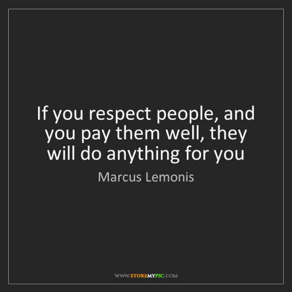 Marcus Lemonis: If you respect people, and you pay them well, they will...