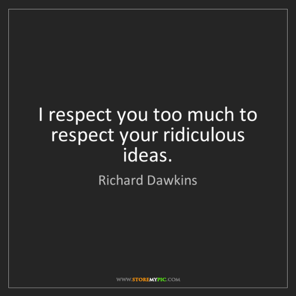 Richard Dawkins: I respect you too much to respect your ridiculous ideas.