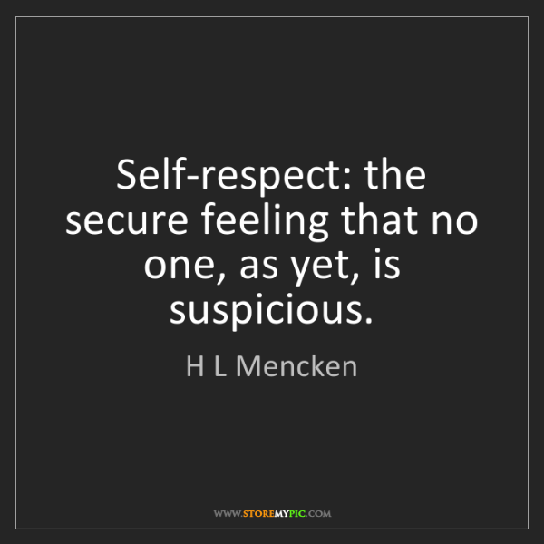 H L Mencken: Self-respect: the secure feeling that no one, as yet,...