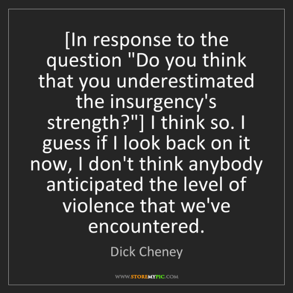 """Dick Cheney: [In response to the question """"Do you think that you underestimated..."""