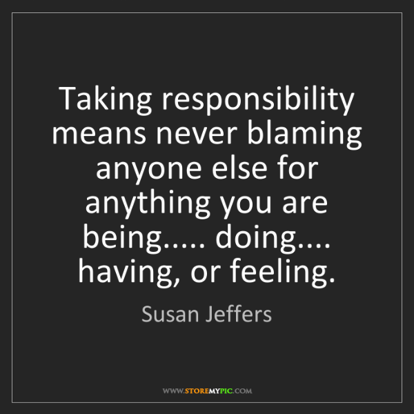 Susan Jeffers: Taking responsibility means never blaming anyone else...