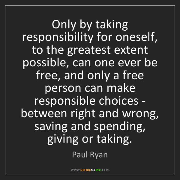 Paul Ryan: Only by taking responsibility for oneself, to the greatest...