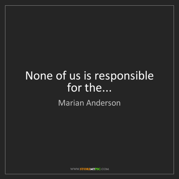 Marian Anderson: None of us is responsible for the...