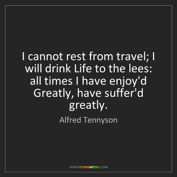 Alfred Tennyson: I cannot rest from travel; I will drink Life to the lees:...
