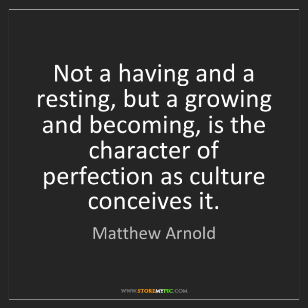 Matthew Arnold: Not a having and a resting, but a growing and becoming,...