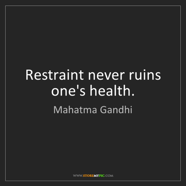 Mahatma Gandhi: Restraint never ruins one's health.