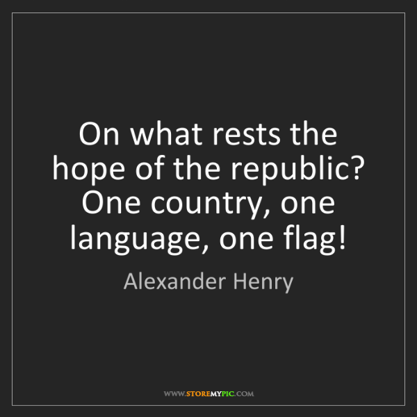 Alexander Henry: On what rests the hope of the republic? One country,...