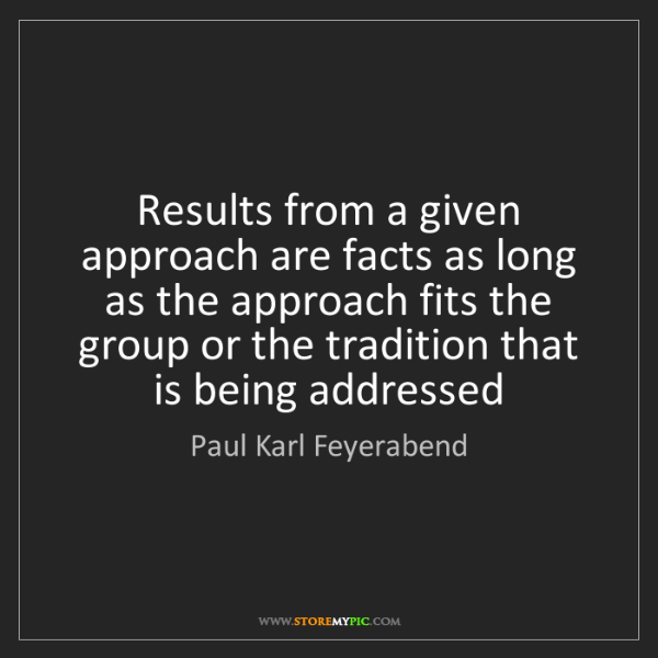 Paul Karl Feyerabend: Results from a given approach are facts as long as the...