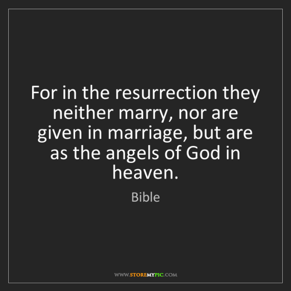 Bible: For in the resurrection they neither marry, nor are given...