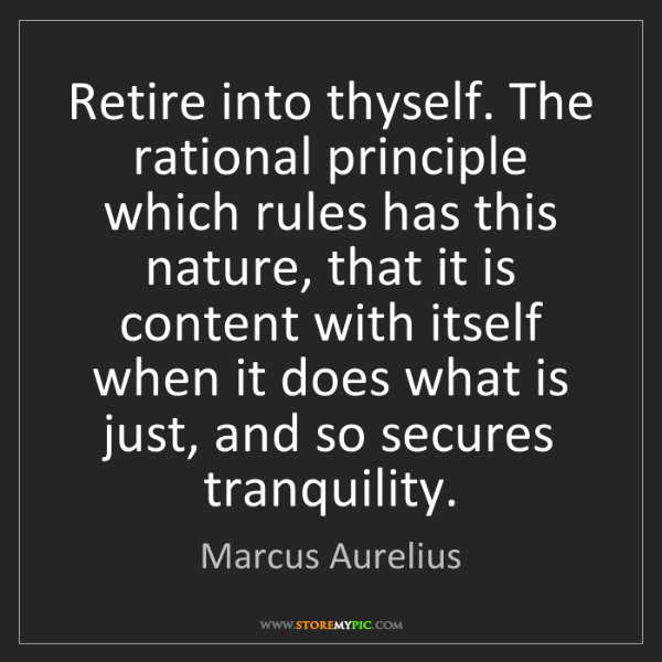 Marcus Aurelius: Retire into thyself. The rational principle which rules...
