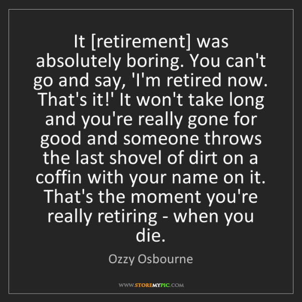 Ozzy Osbourne: It [retirement] was absolutely boring. You can't go and...