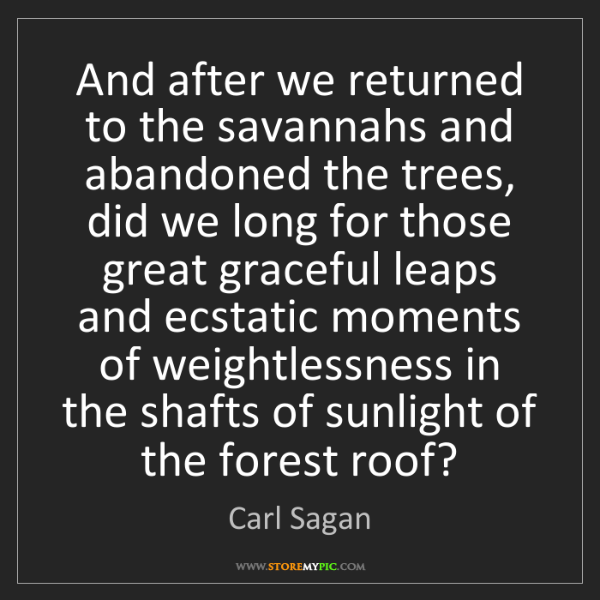 Carl Sagan: And after we returned to the savannahs and abandoned...