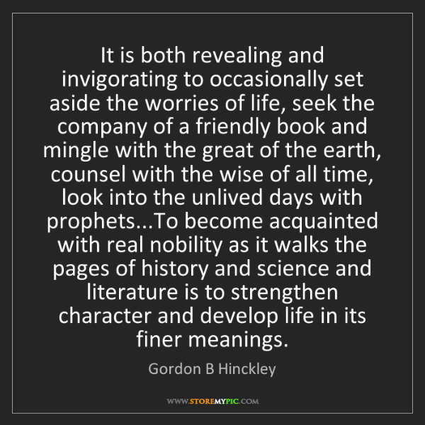 Gordon B Hinckley: It is both revealing and invigorating to occasionally...