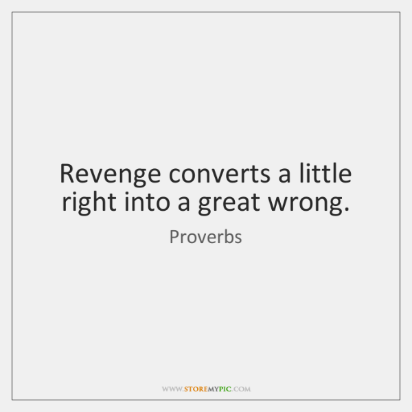 Revenge converts a little right into a great wrong.