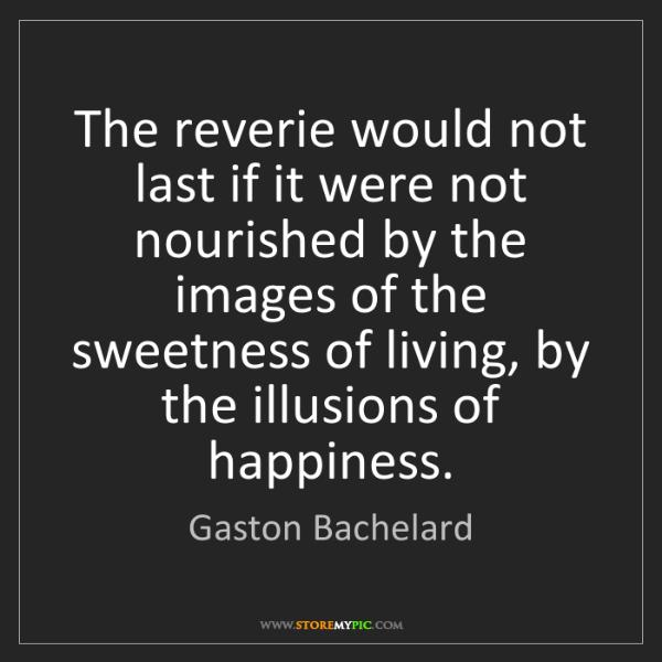 Gaston Bachelard: The reverie would not last if it were not nourished by...