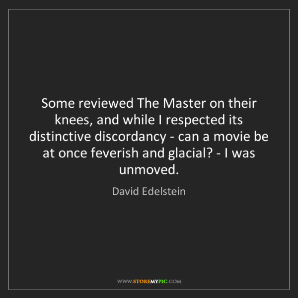David Edelstein: Some reviewed The Master on their knees, and while I...