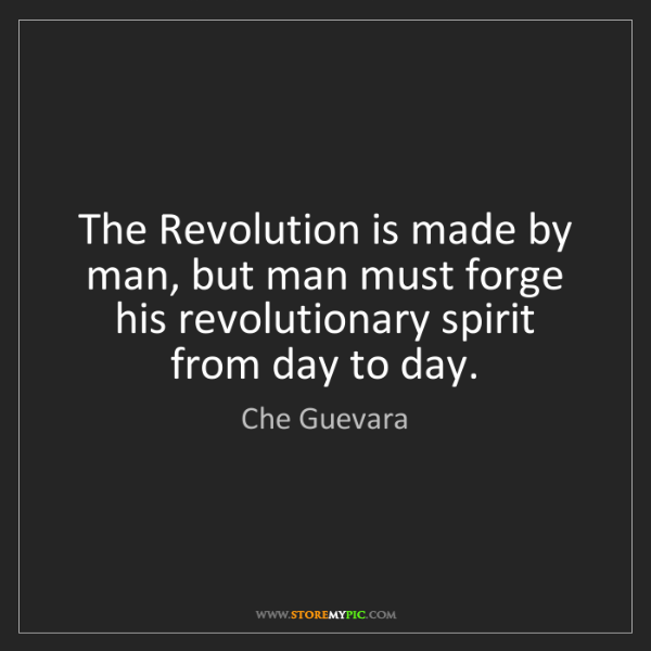 Che Guevara: The Revolution is made by man, but man must forge his...