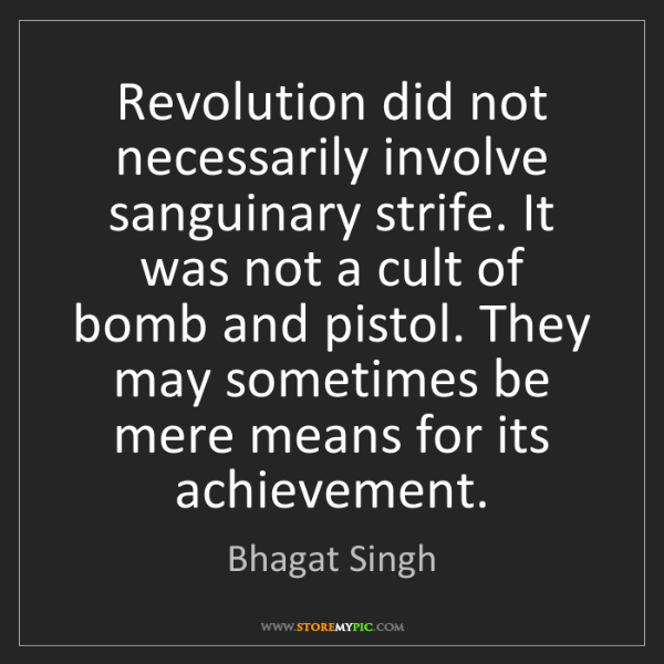 Bhagat Singh: Revolution did not necessarily involve sanguinary strife....