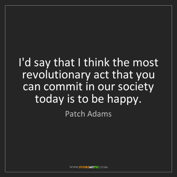 Patch Adams: I'd say that I think the most revolutionary act that...