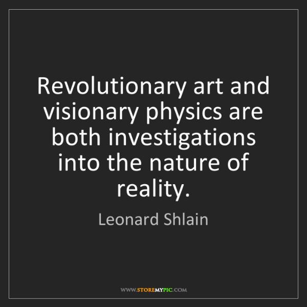 Leonard Shlain: Revolutionary art and visionary physics are both investigations...