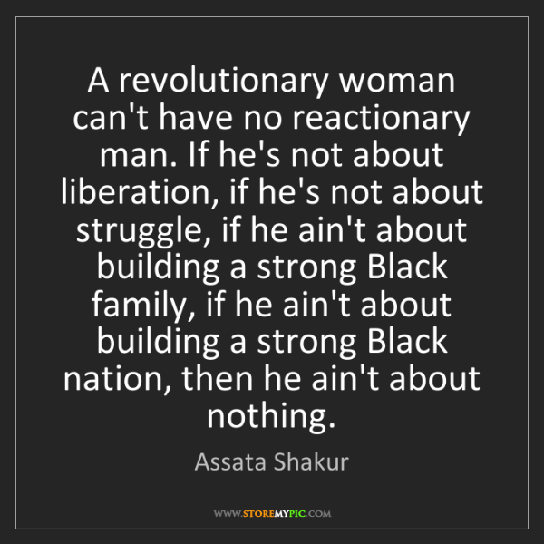 Assata Shakur: A revolutionary woman can't have no reactionary man....