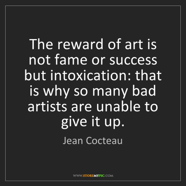 Jean Cocteau: The reward of art is not fame or success but intoxication:...