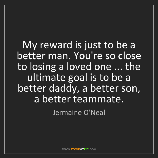 Jermaine O'Neal: My reward is just to be a better man. You're so close...