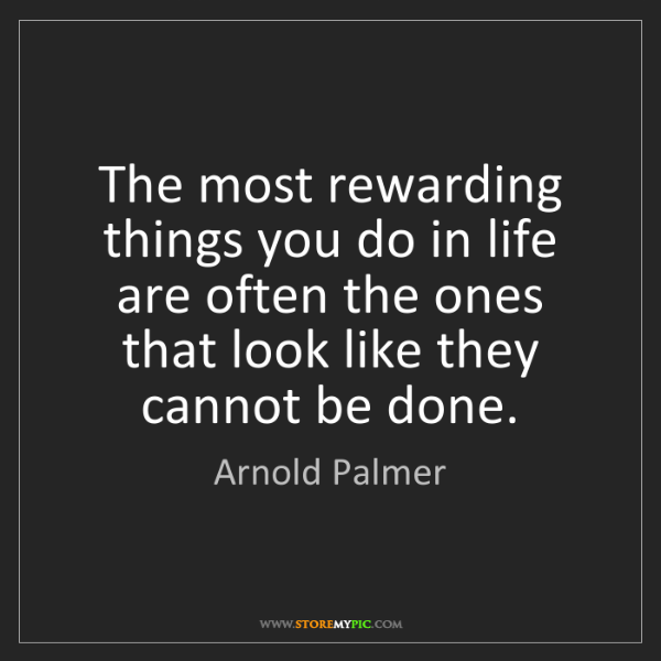 Arnold Palmer: The most rewarding things you do in life are often the...