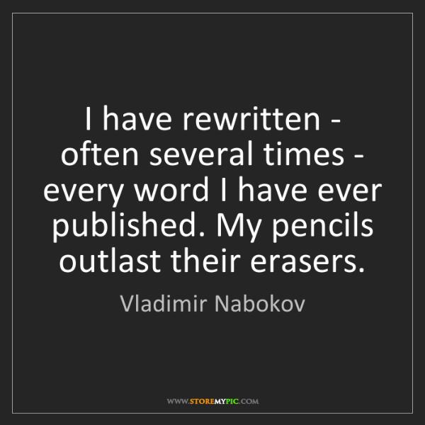 Vladimir Nabokov: I have rewritten - often several times - every word I...