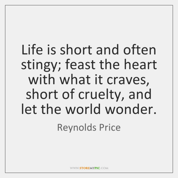Life is short and often stingy; feast the heart with what it ...