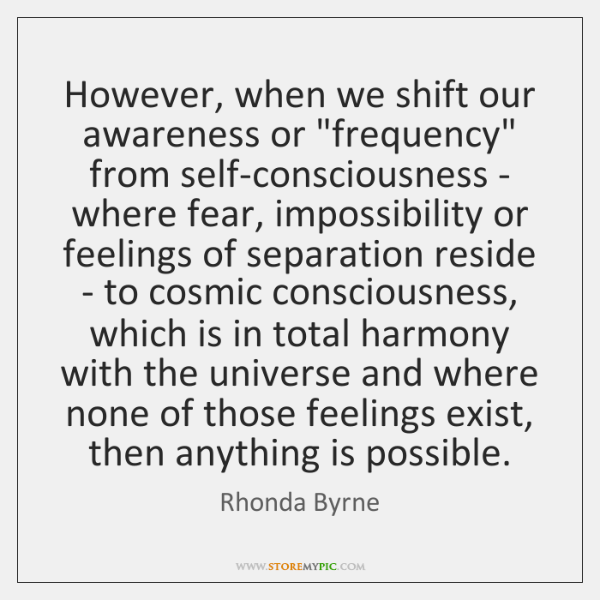 "However, when we shift our awareness or ""frequency"" from self-consciousness - where ..."