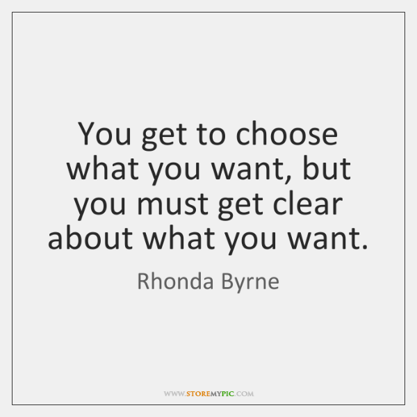 You get to choose what you want, but you must get clear ...