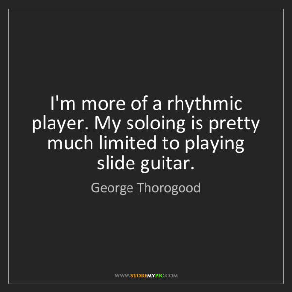 George Thorogood: I'm more of a rhythmic player. My soloing is pretty much...