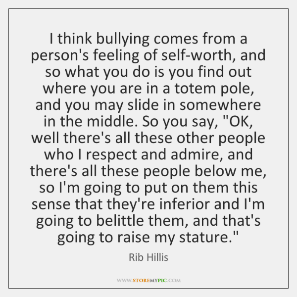 I think bullying comes from a person's feeling of self-worth, and so ...