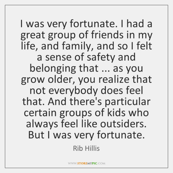 I was very fortunate. I had a great group of friends in ...