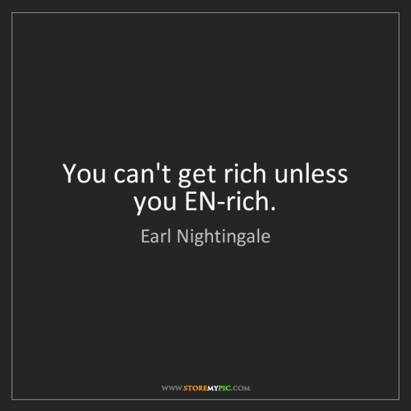 Earl Nightingale: You can't get rich unless you EN-rich.