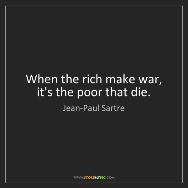 Jean-Paul Sartre: When the rich make war, it's the poor that die.