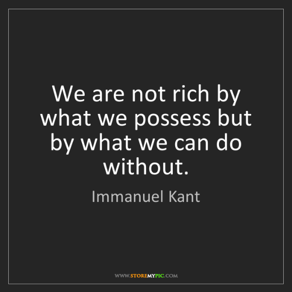 Immanuel Kant: We are not rich by what we possess but by what we can...