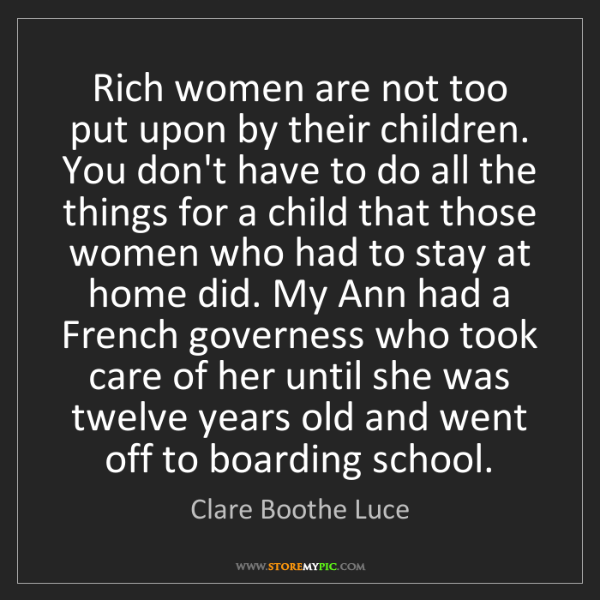 Clare Boothe Luce: Rich women are not too put upon by their children. You...