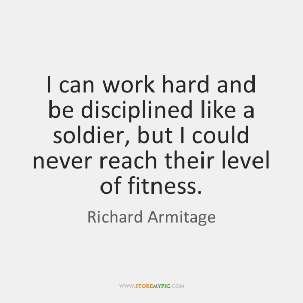 I can work hard and be disciplined like a soldier, but I ...