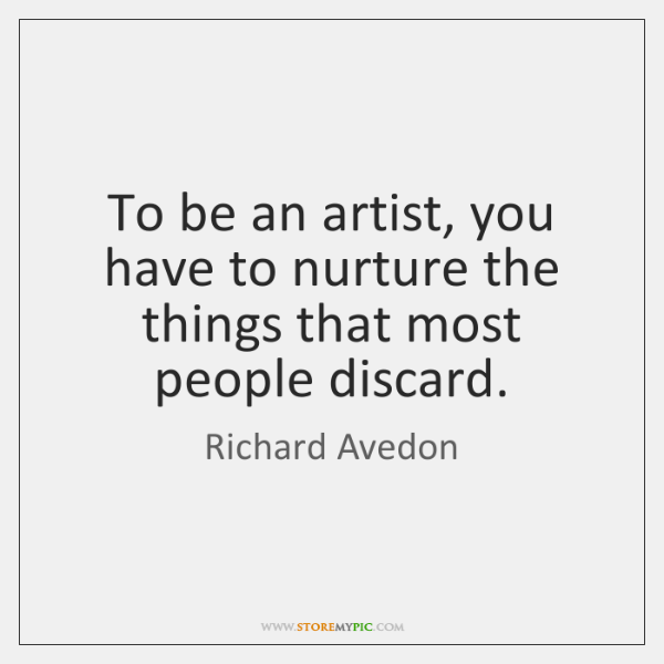 To be an artist, you have to nurture the things that most ...